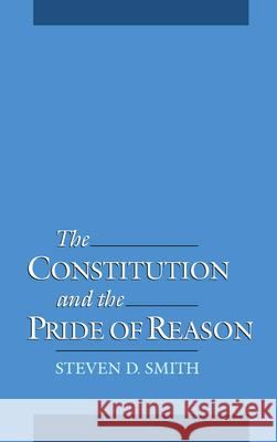 The Constitution and the Pride of Reason Steven Douglas Smith 9780195117479