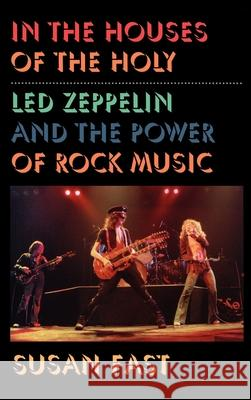 In the Houses of the Holy: Led Zeppelin and the Power of Rock Music Susan Fast 9780195117561
