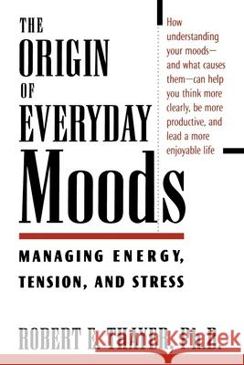 The Origin of Everyday Moods: Managing Energy, Tension, and Stress Robert E. Thayer 9780195118056