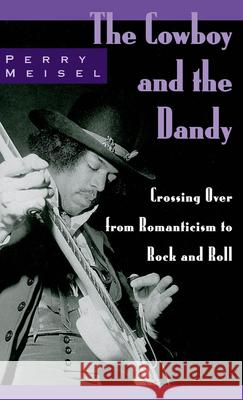 The Cowboy and the Dandy : Crossing Over from Romanticism to Rock and Roll Perry Meisel 9780195118179