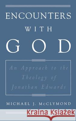 Encounters with God: An Approach to the Theology of Jonathan Edwards Michael James McClymond 9780195118223