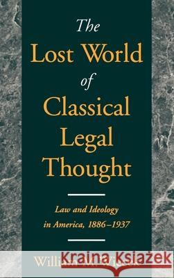 The Lost World of Classical Legal Thought : Law and Ideology in America, 1886-1937 William M. Wiecek 9780195118544