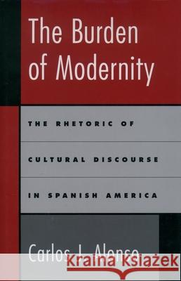 The Burden of Modernity: The Rhetoric of Cultural Discourse in Spanish America Carlos J. Alonso 9780195118636