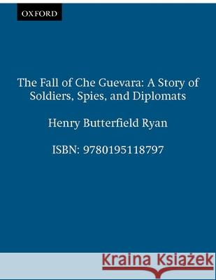 The Fall of Che Guevara : A Story of Soldiers, Spies, and Diplomats Henry B. Ryan 9780195118797
