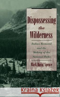Dispossessing the Wilderness: Indian Removal and the Making of the National Parks Mark David Spence 9780195118827