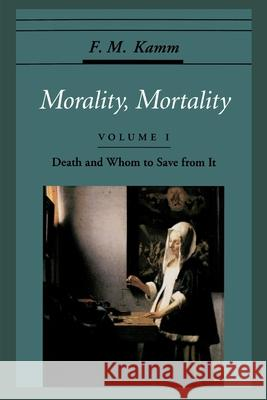 Morality, Mortality: Volume I: Death and Whom to Save From It Frances Myrna Kamm 9780195119114 Oxford University Press