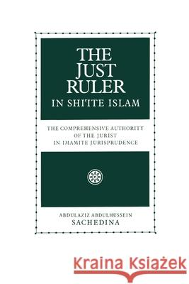 The Just Ruler in Shi'ite Islam: The Comprehensive Authority of the Jurist in Imamite Jurisprudence Abdulaziz Abdulhussein Sachedina 9780195119152