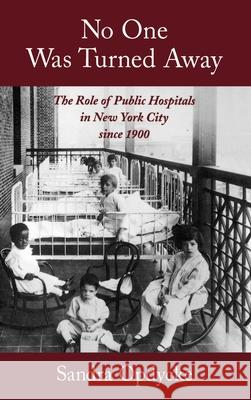No One Was Turned Away: The Role of Public Hospitals in New York City Since 1900 Sandra Opdycke 9780195119503