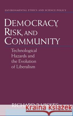 Democracy, Risk, and Community : Technological Hazards and the Evolution of Liberalism Richard P. Hiskes 9780195120080