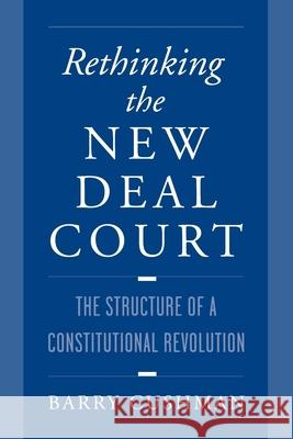 Rethinking the New Deal Court : The Structure of a Constitutional Revolution Barry Cushman 9780195120431