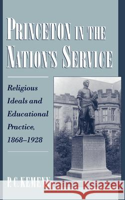 Princeton in the Nation's Service: Religious Ideals and Educational Practice, 1868-1928 Paul Charles Kemeny 9780195120714