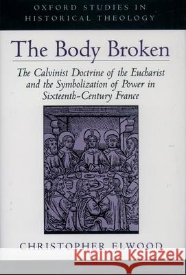 The Body Broken : The Calvinist Doctrine of the Eucharist and the Symbolization of Power in Sixteenth-Century France Christopher Elwood 9780195121339