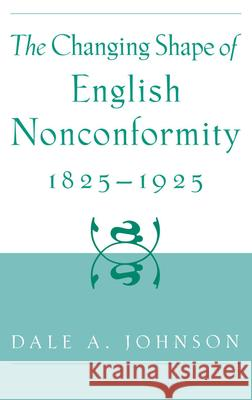 The Changing Shape of English Nonconformity, 1825-1925 Dale A. Johnson 9780195121636
