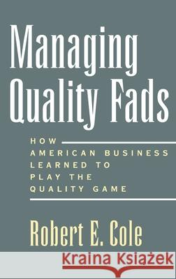 Managing Quality Fads : How American Business Learned to Play the Quality Game Robert E. Cole 9780195122602