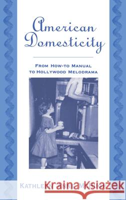 American Domesticity : From How-to Manual to Hollywood Melodrama Kathleen Anne McHugh 9780195122619
