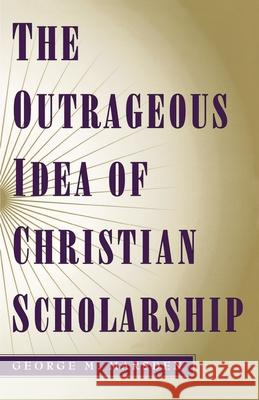 The Outrageous Idea of Christian Scholarship George M. Marsden 9780195122909