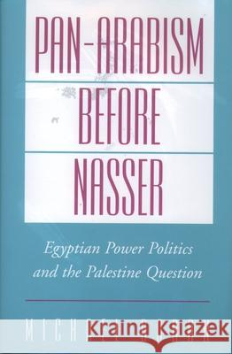 Pan-Arabism Before Nasser: Egyptian Power Politics and the Palestine Question Michael Scott Doran 9780195123616