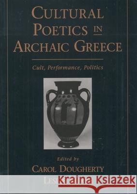 Cultural Poetics in Archaic Greece: Cult, Performance, Politics Carol Dougherty Leslie Kurke Carol Doughtery 9780195124156