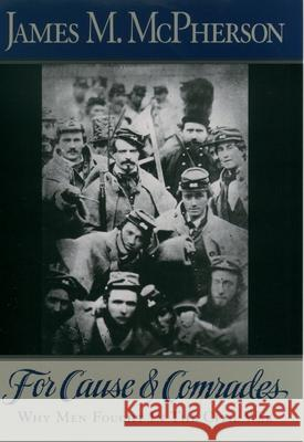 For Cause and Comrades: Why Men Fought in the Civil War James M. McPherson 9780195124996