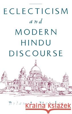 Eclecticism and Modern Hindu Discourse Brian A. Hatcher 9780195125382