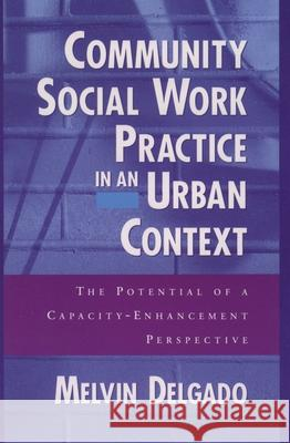 Community Social Work Practice in an Urban Context: The Potential of a Capacity-Enhancement Perspective Melvin Delgado 9780195125474