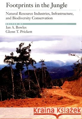 Footprints in the Jungle: Natural Resource Industries, Infrastructure, and Biodiversity Conservation Ian A. Bowles Glenn T. Prickett Ian A. Bowles 9780195125788