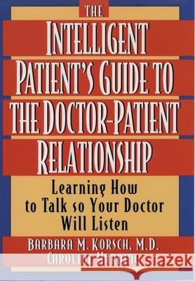 The Intelligent Patient's Guide to the Doctor-Patient Relationship : Learning How to Talk So Your Doctor Will Listen Barbara M. Korsch Caroline Harding 9780195126570