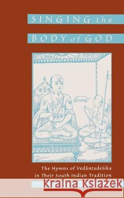 Singing the Body of God: The Hymns of Vedantadesika in Their South Indian Tradition Steven P. Hopkins 9780195127355
