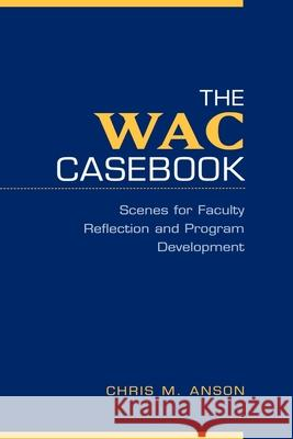 The WAC Casebook : Scenes for Faculty Reflection and Program Development Christopher M. Anson Chris M. Anson 9780195127751