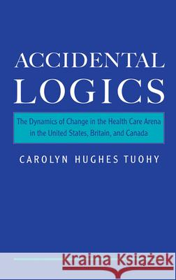 Accidental Logics : The Dynamics of Change in the Health Care Arena in the United States, Britain, and Canada Carolyn H. Tuohy 9780195128215