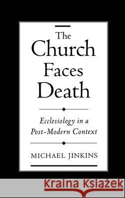 The Church Faces Death: Ecclesiology in a Post-Modern Context Michael Jinkins 9780195128406