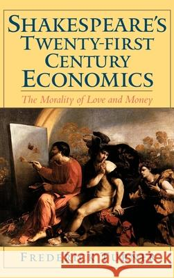 Shakespeare's Twenty-First Century Economics : The Morality of Love and Money Frederick Turner 9780195128611