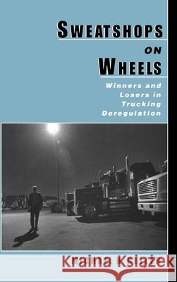 Sweatshops on Wheels : Winners and Losers in Trucking Deregulation Michael H. Belzer 9780195128864