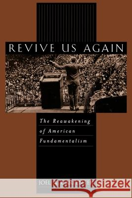 Revive Us Again: The Reawakening of American Fundamentalism Joel A. Carpenter 9780195129076