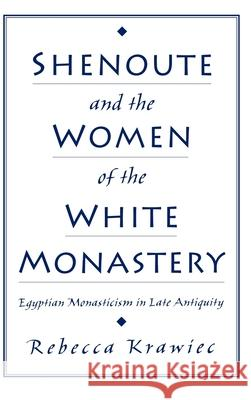 Shenoute and the Women of the White Monastery: Egyptian Monasticism in Late Antiquity Rebecca Krawiec 9780195129434 Oxford University Press