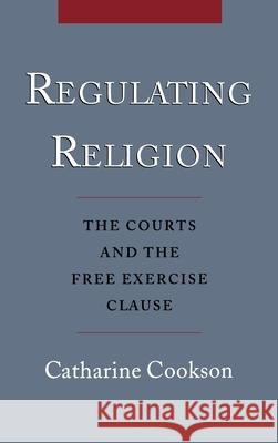 Regulating Religion : The Courts and the Free Exercise Clause Catharine Cookson 9780195129441