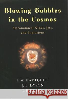 Blowing Bubbles in the Cosmos : Astronomical Winds, Jets, and Explosions T. W. Hartquist 9780195130546