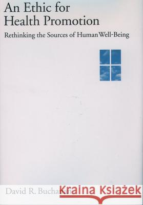 An Ethic for Health Promotion : Rethinking the Sources of Human Well-Being David Ross Buchanan 9780195130577