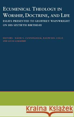 Ecumenical Theology in Worship, Doctrine, and Life: Essays Presented to Geoffrey Wainwright on His Sixtieth Birthday Lucas Lamadrid David S. Cunningham Ralph De 9780195131369