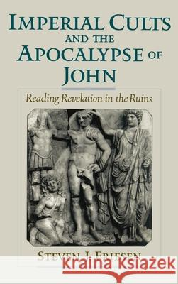 Imperial Cults and the Apocalypse of John : Reading Revelation in the Ruins Steven J. Friesen 9780195131536