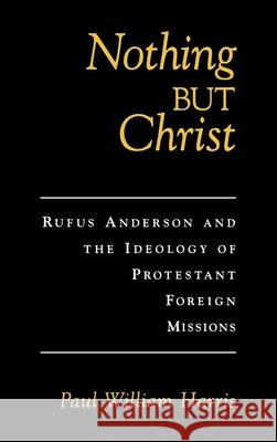 Nothing But Christ : Rufus Anderson and the Ideology of Protestant Foreign Missions Paul William Harris 9780195131727