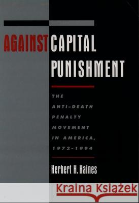 Against Capital Punishment: The Anti-Death Penalty Movement in America, 1972-1994 Herbert H. Haines 9780195132496