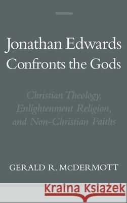 Jonathan Edwards Confronts the Gods: Christian Theology, Enlightenment Religion, & Non-Christian Faiths Gerald R. McDermott 9780195132748