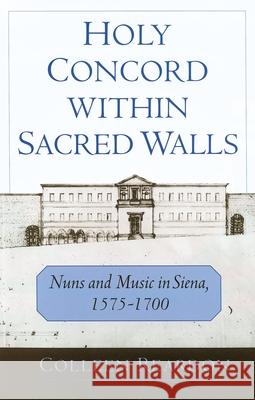 Holy Concord Within Sacred Walls: Nuns and Music in Siena, 1575-1700 Colleen Reardon 9780195132953