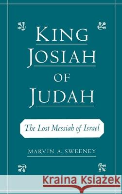 King Josiah of Judah: The Lost Messiah of Israel Marvin A. Sweeney 9780195133240
