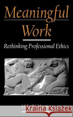Meaningful Work: Rethinking Professional Ethics Mike W. Martin 9780195133257