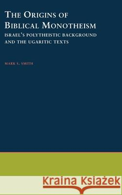 The Origins of Biblical Monotheism: Israel's Polytheistic Background and the Ugaritic Texts Mark S. Smith 9780195134803