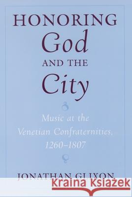 Honoring God and the City: Music at the Venetian Confraternities, 1260-1806 Jonathan Glixon 9780195134896