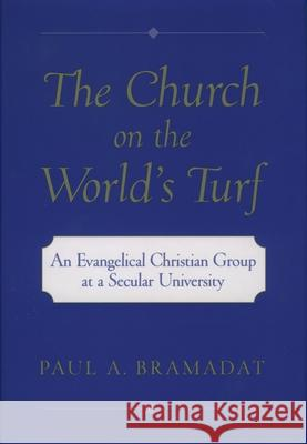 The Church on the World's Turf: An Evangelical Christian Group at a Secular University Paul A. Bramadat 9780195134995