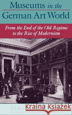 Museums in the German Art World: From the End of the Old Regime to the Rise of Modernism James J. Sheehan 9780195135725